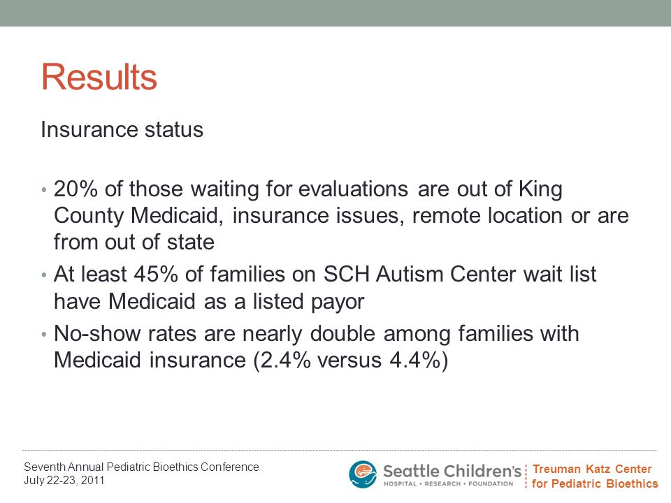 Treuman Katz Center for Pediatric Bioethics Seventh Annual Pediatric Bioethics Conference July 22-23, 2011 Results Insurance status 20% of those waiting for evaluations are out of King County Medicaid, insurance issues, remote location or are from out of state At least 45% of families on SCH Autism Center wait list have Medicaid as a listed payor No-show rates are nearly double among families with Medicaid insurance (2.4% versus 4.4%)