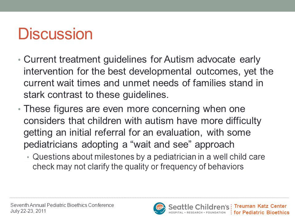 Treuman Katz Center for Pediatric Bioethics Seventh Annual Pediatric Bioethics Conference July 22-23, 2011 Discussion Current treatment guidelines for Autism advocate early intervention for the best developmental outcomes, yet the current wait times and unmet needs of families stand in stark contrast to these guidelines.