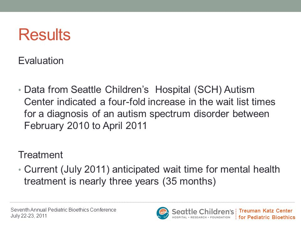 Treuman Katz Center for Pediatric Bioethics Seventh Annual Pediatric Bioethics Conference July 22-23, 2011 Results Evaluation Data from Seattle Children's Hospital (SCH) Autism Center indicated a four-fold increase in the wait list times for a diagnosis of an autism spectrum disorder between February 2010 to April 2011 Treatment Current (July 2011) anticipated wait time for mental health treatment is nearly three years (35 months)