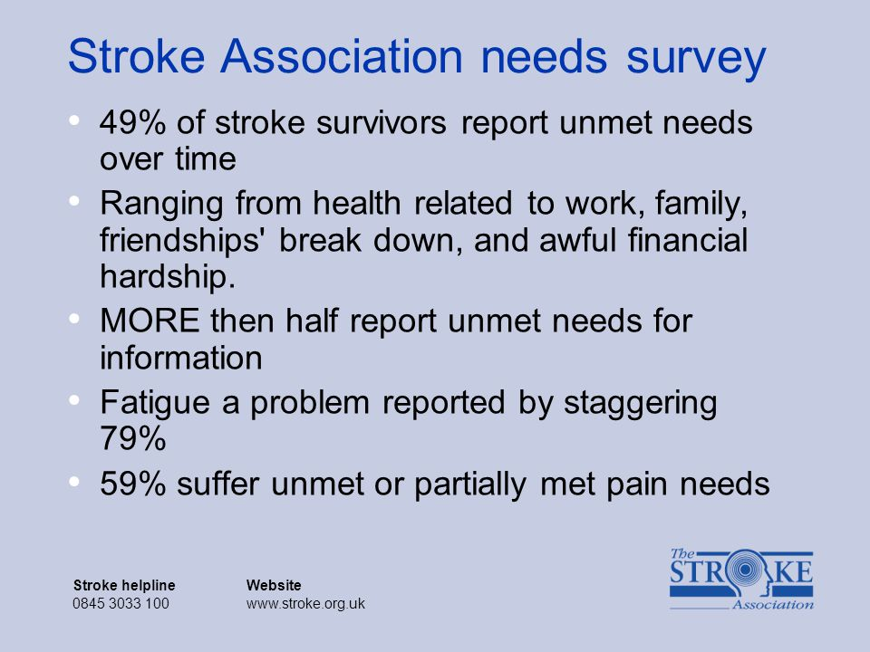 Stroke helplineWebsite 0845 3033 100www.stroke.org.uk Stroke helplineWebsite 0845 3033 100www.stroke.org.uk Stroke Association needs survey 49% of stroke survivors report unmet needs over time Ranging from health related to work, family, friendships break down, and awful financial hardship.