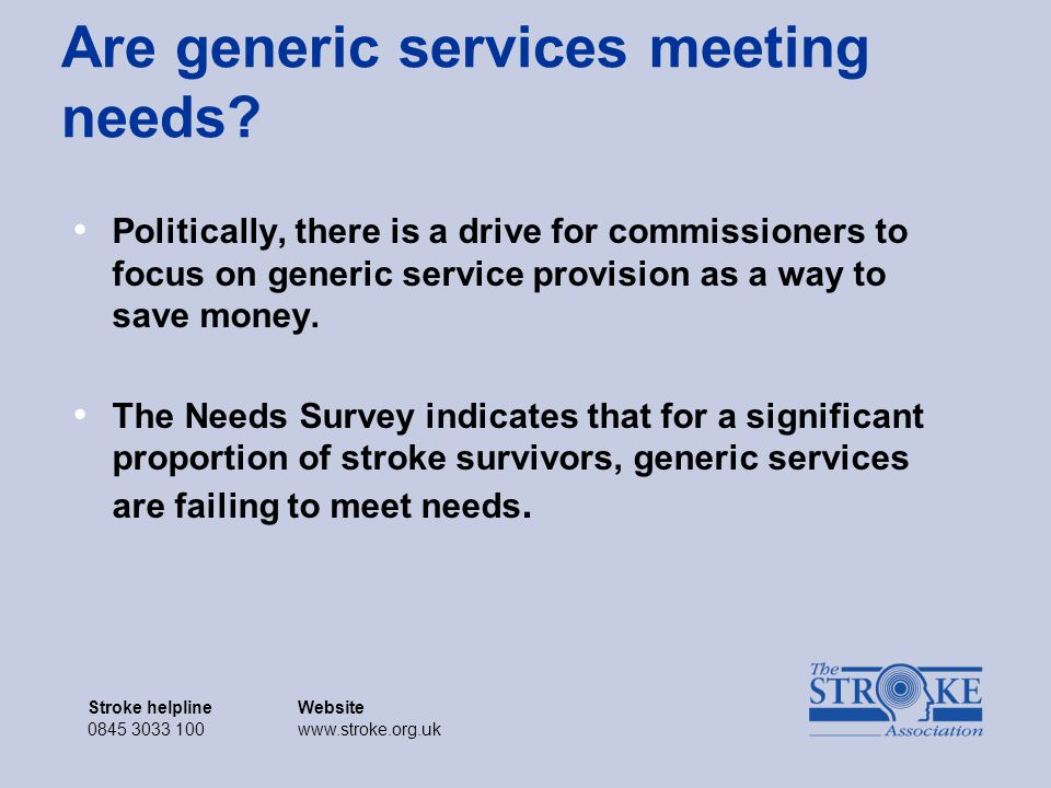 Stroke helplineWebsite 0845 3033 100www.stroke.org.uk Stroke helplineWebsite 0845 3033 100www.stroke.org.uk Are generic services meeting needs.