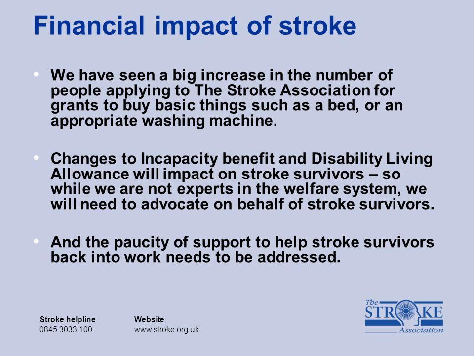 Stroke helplineWebsite 0845 3033 100www.stroke.org.uk Stroke helplineWebsite 0845 3033 100www.stroke.org.uk Financial impact of stroke We have seen a big increase in the number of people applying to The Stroke Association for grants to buy basic things such as a bed, or an appropriate washing machine.