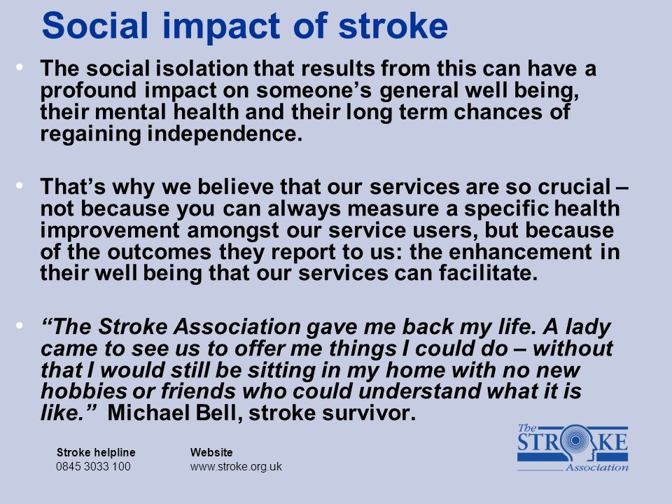 Stroke helplineWebsite 0845 3033 100www.stroke.org.uk Stroke helplineWebsite 0845 3033 100www.stroke.org.uk Social impact of stroke The social isolation that results from this can have a profound impact on someone's general well being, their mental health and their long term chances of regaining independence.