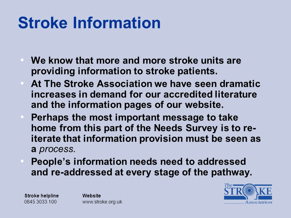Stroke helplineWebsite 0845 3033 100www.stroke.org.uk Stroke helplineWebsite 0845 3033 100www.stroke.org.uk Stroke Information We know that more and more stroke units are providing information to stroke patients.