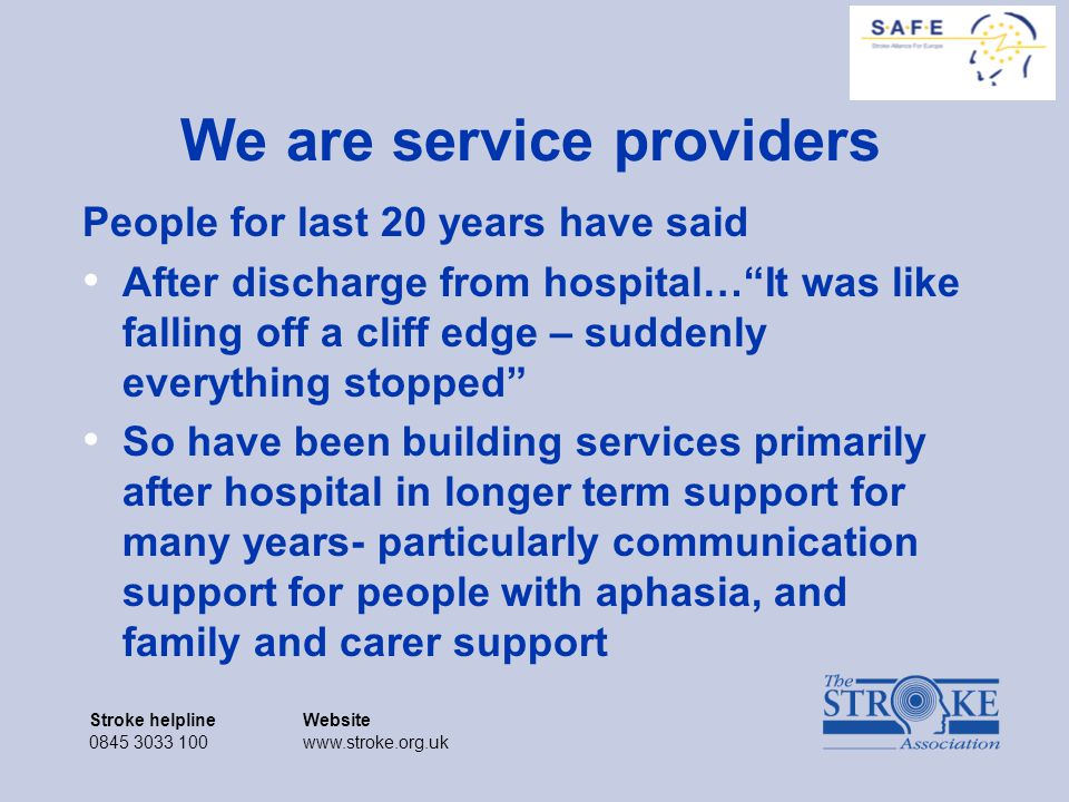 Stroke helplineWebsite 0845 3033 100www.stroke.org.uk Stroke helplineWebsite 0845 3033 100www.stroke.org.uk We are service providers People for last 20 years have said After discharge from hospital… It was like falling off a cliff edge – suddenly everything stopped So have been building services primarily after hospital in longer term support for many years- particularly communication support for people with aphasia, and family and carer support
