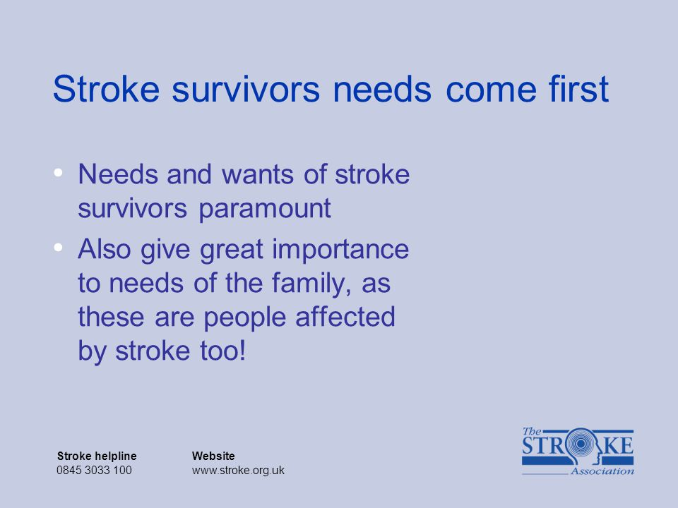 Stroke helplineWebsite 0845 3033 100www.stroke.org.uk Stroke helplineWebsite 0845 3033 100www.stroke.org.uk Stroke survivors needs come first Needs and wants of stroke survivors paramount Also give great importance to needs of the family, as these are people affected by stroke too!