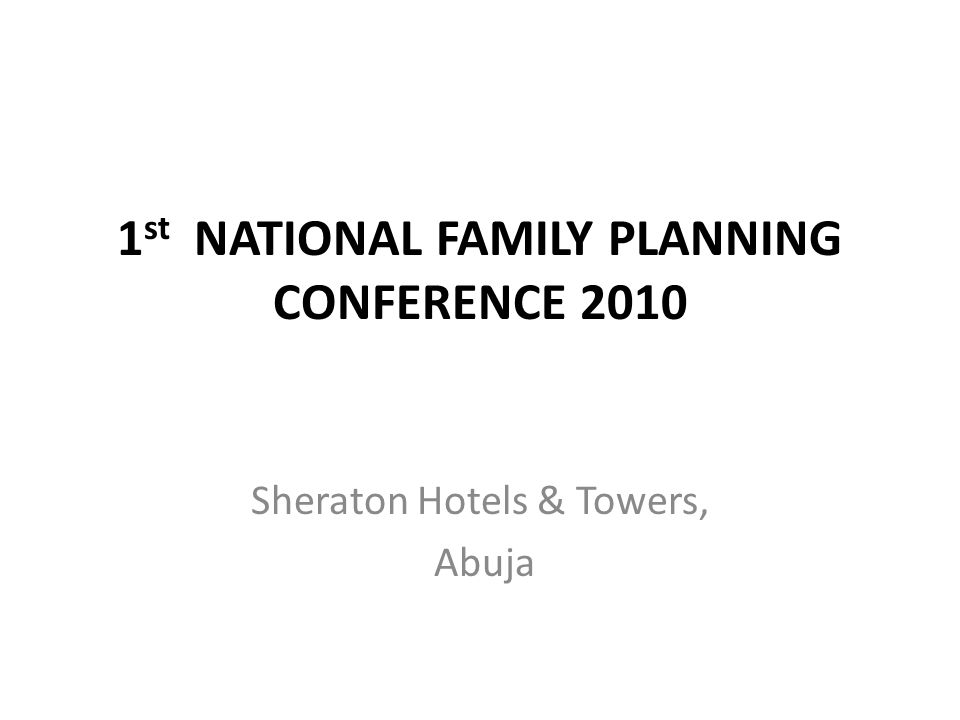 1 st NATIONAL FAMILY PLANNING CONFERENCE 2010 Sheraton Hotels & Towers, Abuja