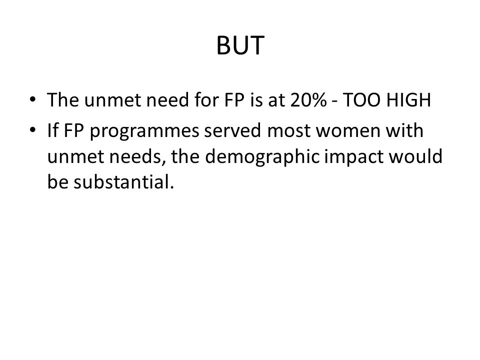 BUT The unmet need for FP is at 20% - TOO HIGH If FP programmes served most women with unmet needs, the demographic impact would be substantial.