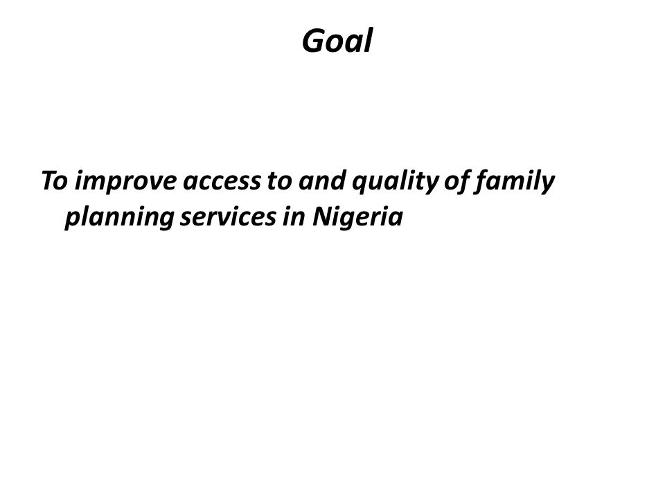 Goal To improve access to and quality of family planning services in Nigeria