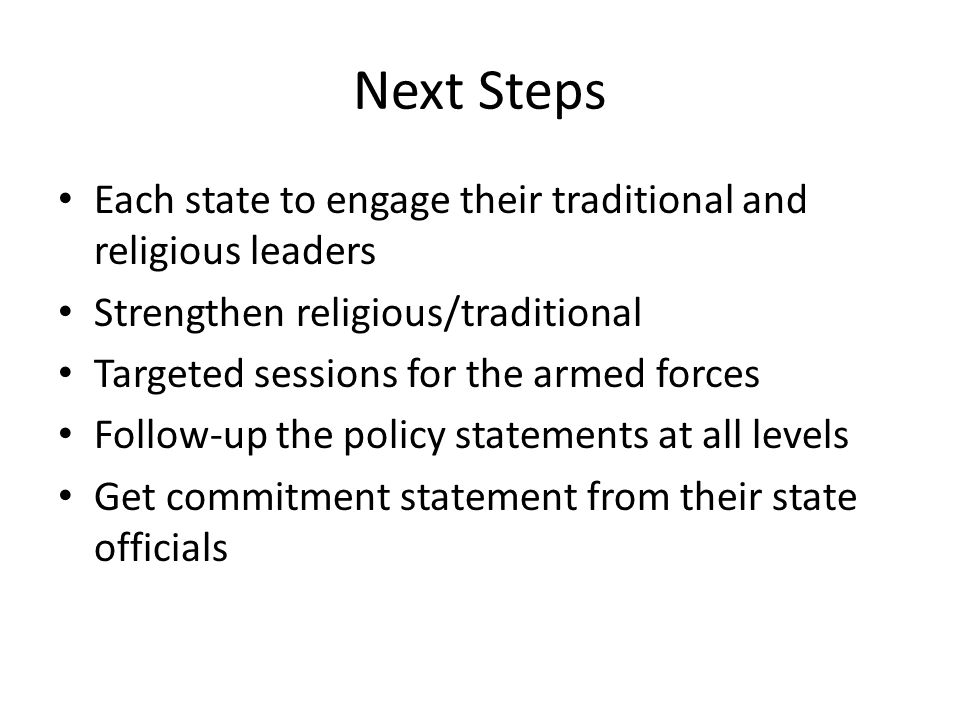 Next Steps Each state to engage their traditional and religious leaders Strengthen religious/traditional Targeted sessions for the armed forces Follow-up the policy statements at all levels Get commitment statement from their state officials
