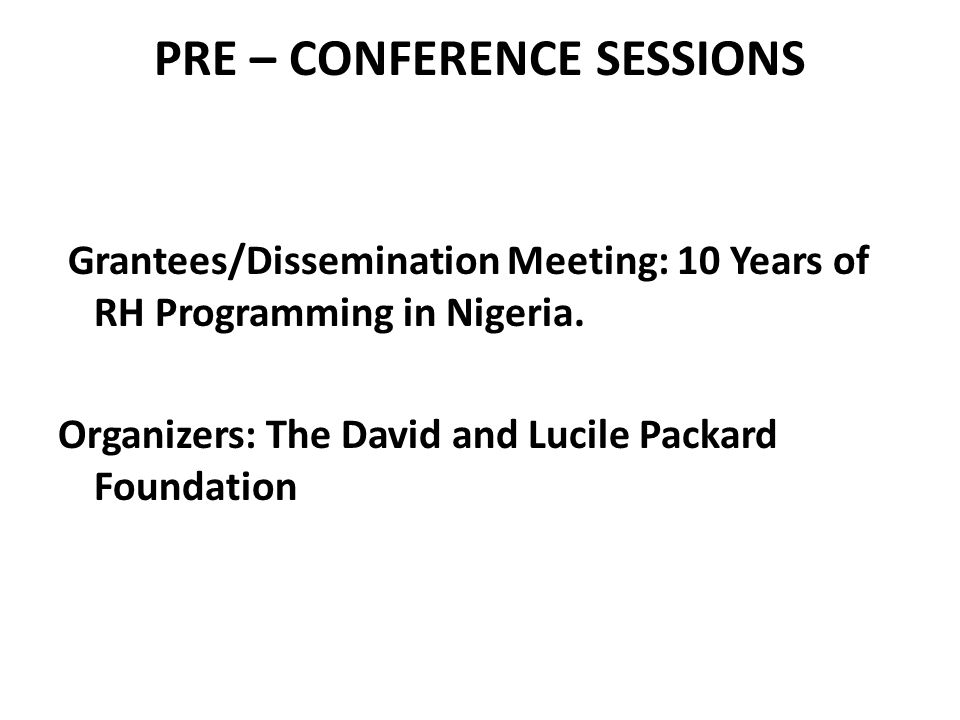 PRE – CONFERENCE SESSIONS Grantees/Dissemination Meeting: 10 Years of RH Programming in Nigeria.