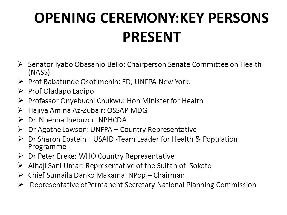 OPENING CEREMONY:KEY PERSONS PRESENT  Senator Iyabo Obasanjo Bello: Chairperson Senate Committee on Health (NASS)  Prof Babatunde Osotimehin: ED, UNFPA New York.