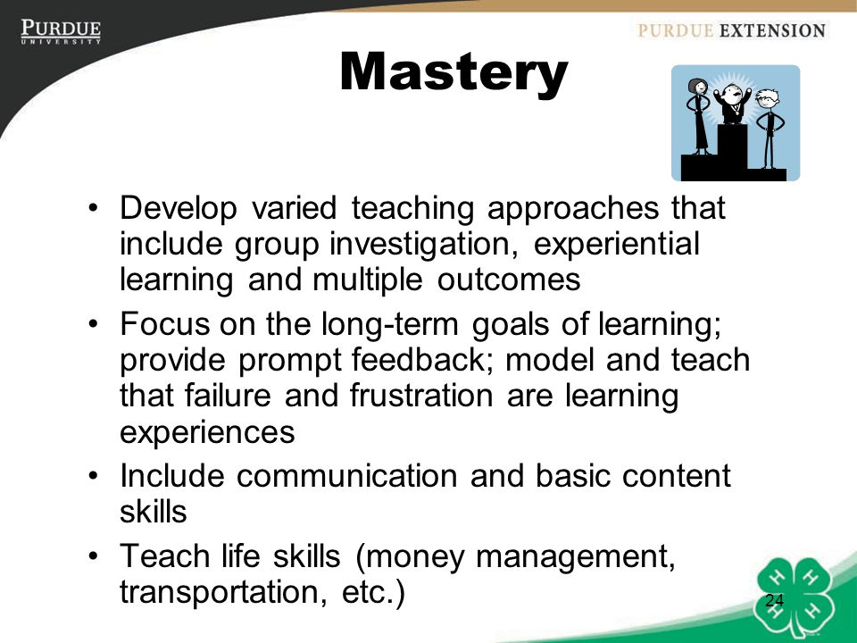 24 Mastery Develop varied teaching approaches that include group investigation, experiential learning and multiple outcomes Focus on the long-term goa