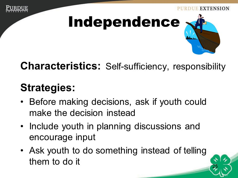 26 Independence Give youth responsibility to carry out with a minimum of reminders Provide opportunities for youth to take responsibility for meeting obligations Commend youth who recognize the limits of their independence and seek counsel Give encouragement to resist peer pressure Help youth explore courses of action or appropriate decisions