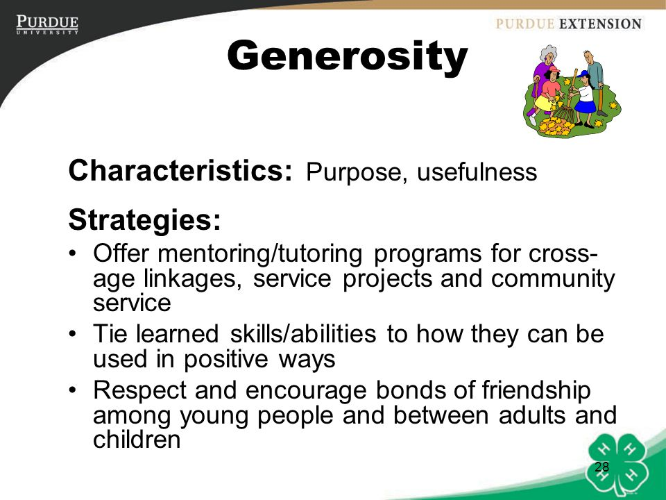 29 Generosity Use multiple opportunities to encourage youth to imagine the feelings of others (discuss feelings or motivations of characters in literature, history or social studies) Highlight the effect of a young person's behavior on others (both positive and negative), reinforce gestures of caring and concern, and ask young people to take responsibility