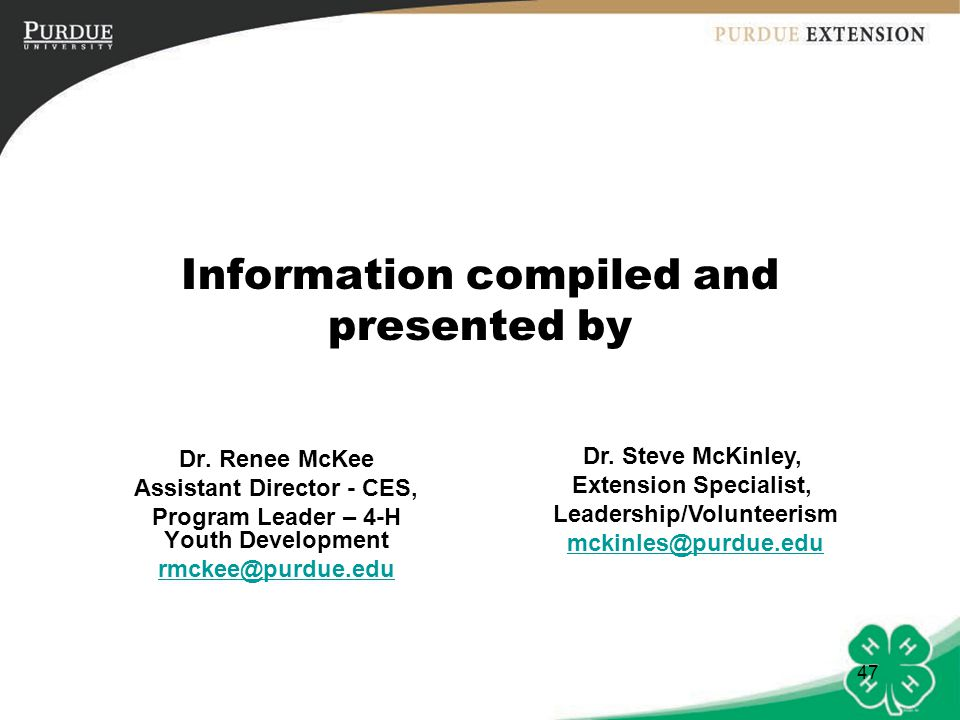 47 Information compiled and presented by Dr. Renee McKee Assistant Director - CES, Program Leader – 4-H Youth Development rmckee@purdue.edu Dr. Steve