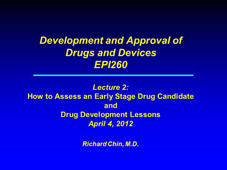 Development and Approval of Drugs and Devices EPI260 Lecture 2: How to Assess an Early Stage Drug Candidate and Drug Development Lessons April 4, 2012 Richard Chin, M.D.