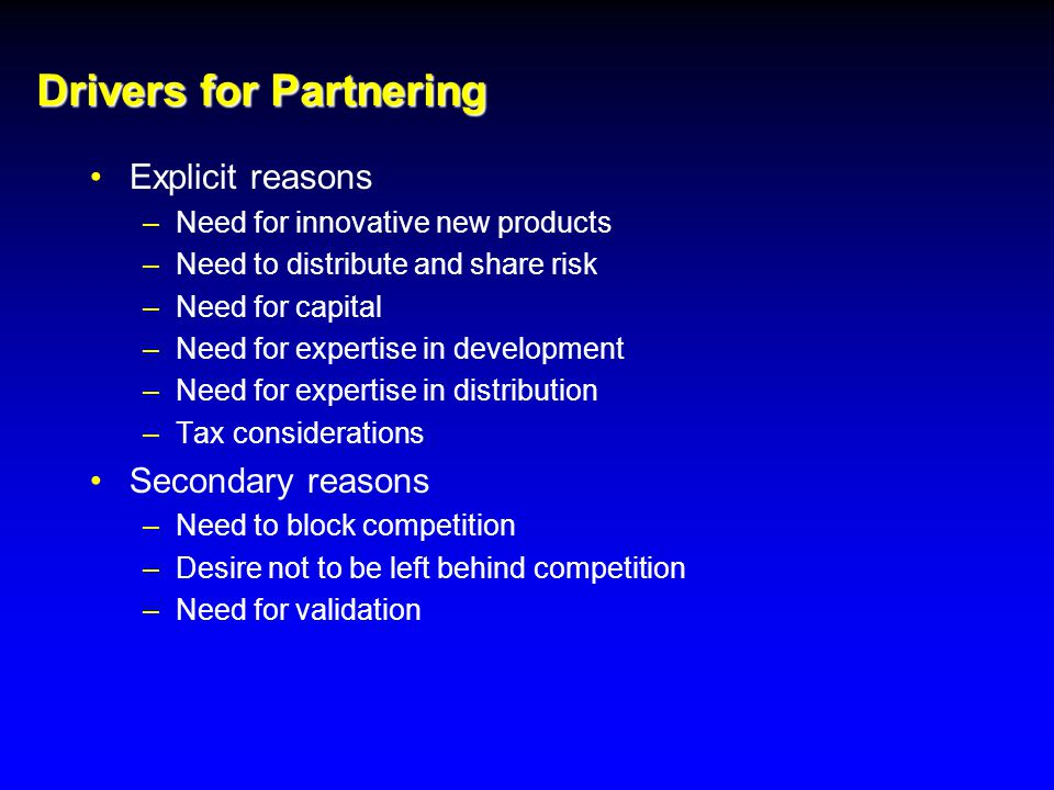 Drivers for Partnering Explicit reasons –Need for innovative new products –Need to distribute and share risk –Need for capital –Need for expertise in development –Need for expertise in distribution –Tax considerations Secondary reasons –Need to block competition –Desire not to be left behind competition –Need for validation