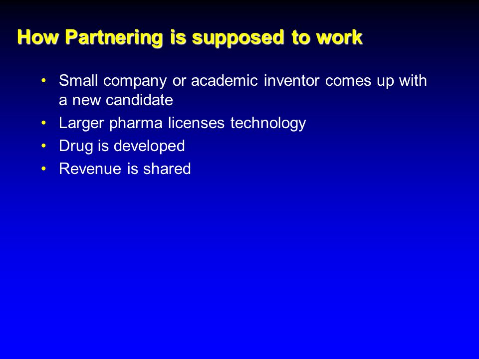 How Partnering is supposed to work Small company or academic inventor comes up with a new candidate Larger pharma licenses technology Drug is developed Revenue is shared