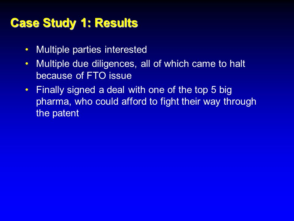 Case Study 1: Results Multiple parties interested Multiple due diligences, all of which came to halt because of FTO issue Finally signed a deal with one of the top 5 big pharma, who could afford to fight their way through the patent