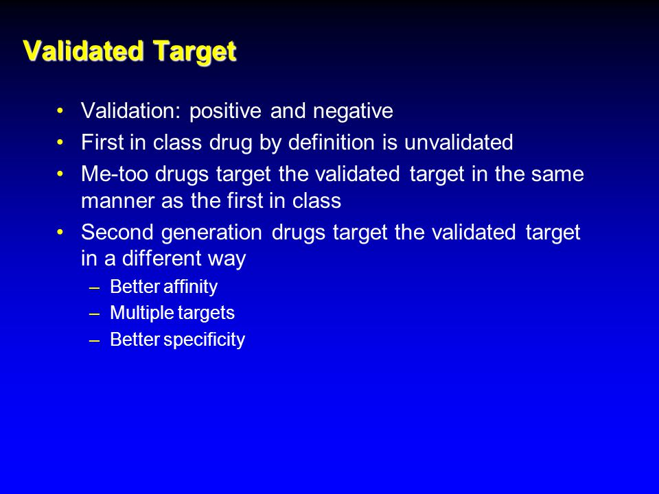 Validated Target Validation: positive and negative First in class drug by definition is unvalidated Me-too drugs target the validated target in the same manner as the first in class Second generation drugs target the validated target in a different way –Better affinity –Multiple targets –Better specificity