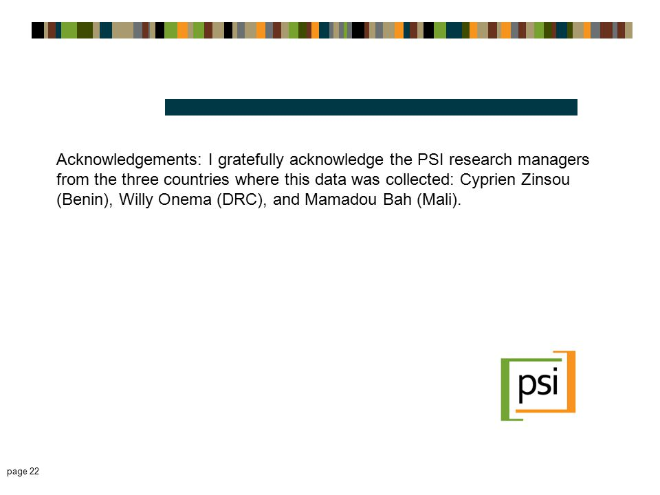 Acknowledgements: I gratefully acknowledge the PSI research managers from the three countries where this data was collected: Cyprien Zinsou (Benin), Willy Onema (DRC), and Mamadou Bah (Mali).