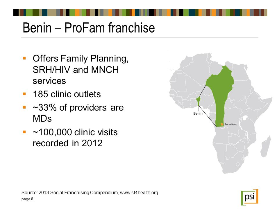  Offers Family Planning, SRH/HIV and MNCH services  185 clinic outlets  ~33% of providers are MDs  ~100,000 clinic visits recorded in 2012 Benin – ProFam franchise page 8 Source: 2013 Social Franchising Compendium, www.sf4health.org