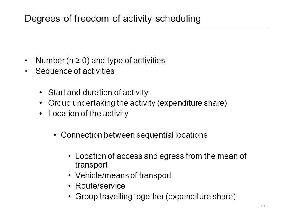 10 Degrees of freedom of activity scheduling Number (n ≥ 0) and type of activities Sequence of activities Start and duration of activity Group undertaking the activity (expenditure share) Location of the activity Connection between sequential locations Location of access and egress from the mean of transport Vehicle/means of transport Route/service Group travelling together (expenditure share)