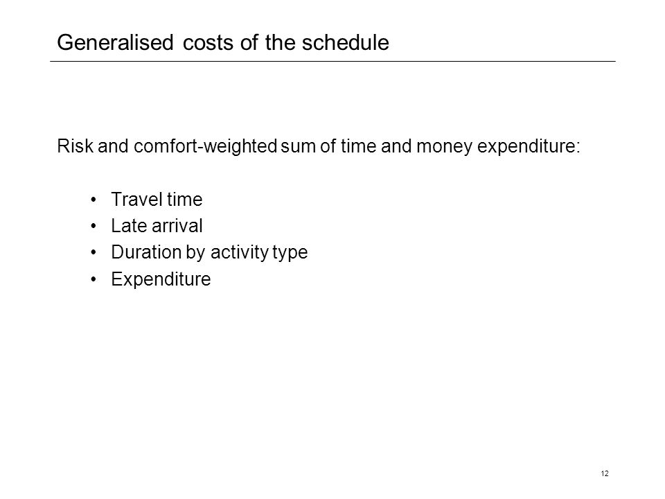 12 Generalised costs of the schedule Risk and comfort-weighted sum of time and money expenditure: Travel time Late arrival Duration by activity type Expenditure
