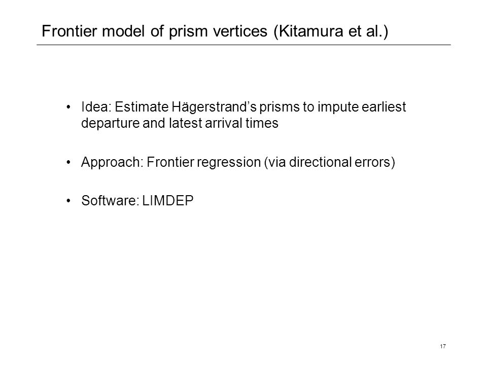 17 Frontier model of prism vertices (Kitamura et al.) Idea: Estimate Hägerstrand's prisms to impute earliest departure and latest arrival times Approach: Frontier regression (via directional errors) Software: LIMDEP