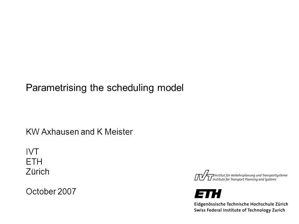 Parametrising the scheduling model KW Axhausen and K Meister IVT ETH Zürich October 2007