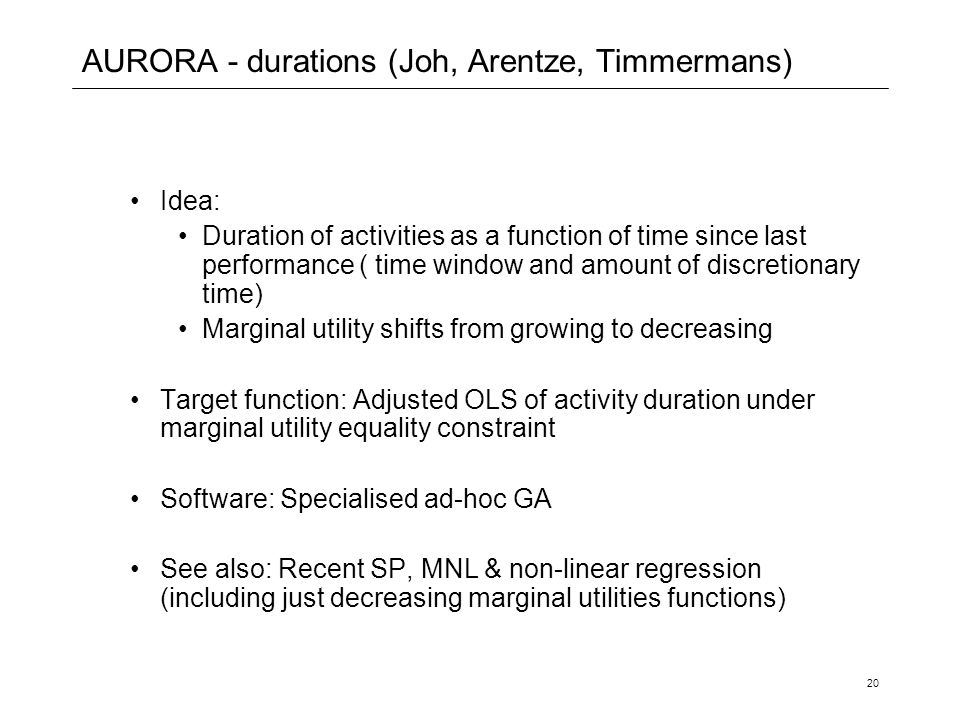 20 AURORA - durations (Joh, Arentze, Timmermans) Idea: Duration of activities as a function of time since last performance ( time window and amount of discretionary time) Marginal utility shifts from growing to decreasing Target function: Adjusted OLS of activity duration under marginal utility equality constraint Software: Specialised ad-hoc GA See also: Recent SP, MNL & non-linear regression (including just decreasing marginal utilities functions)