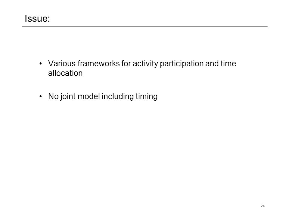 24 Issue: Various frameworks for activity participation and time allocation No joint model including timing