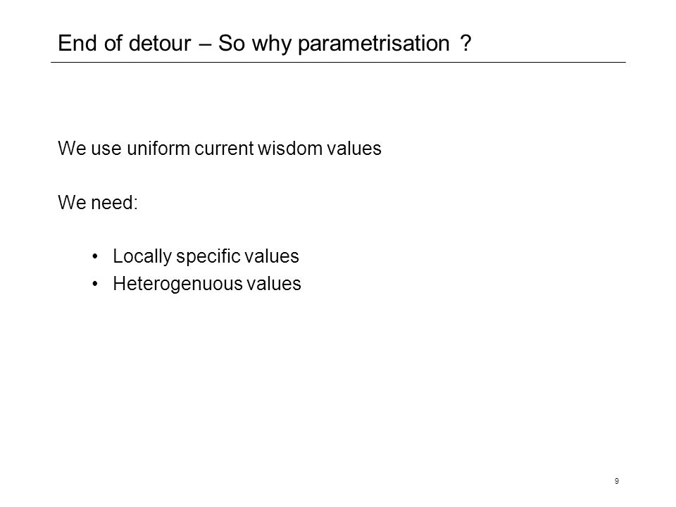 9 End of detour – So why parametrisation ? We use uniform current wisdom values We need: Locally specific values Heterogenuous values