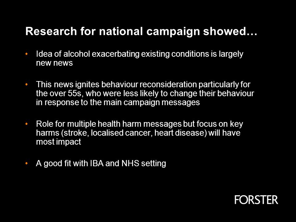 Research for national campaign showed… Idea of alcohol exacerbating existing conditions is largely new news This news ignites behaviour reconsideration particularly for the over 55s, who were less likely to change their behaviour in response to the main campaign messages Role for multiple health harm messages but focus on key harms (stroke, localised cancer, heart disease) will have most impact A good fit with IBA and NHS setting