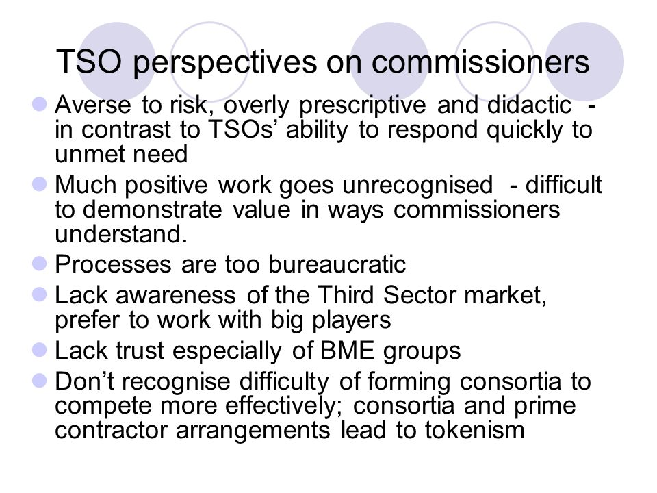 TSO perspectives on commissioners Averse to risk, overly prescriptive and didactic - in contrast to TSOs' ability to respond quickly to unmet need Muc