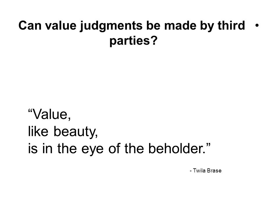 """Can value judgments be made by third parties? """"Value, like beauty, is in the eye of the beholder."""" - Twila Brase"""