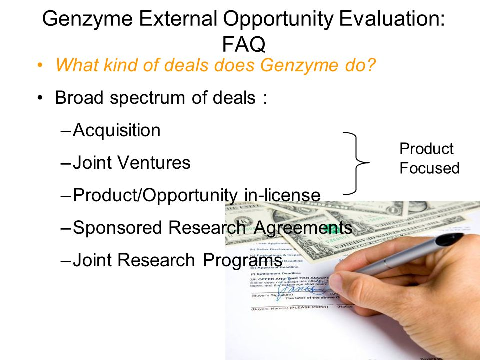 Genzyme External Opportunity Evaluation: FAQ What kind of deals does Genzyme do? Broad spectrum of deals : –Acquisition –Joint Ventures –Product/Oppor