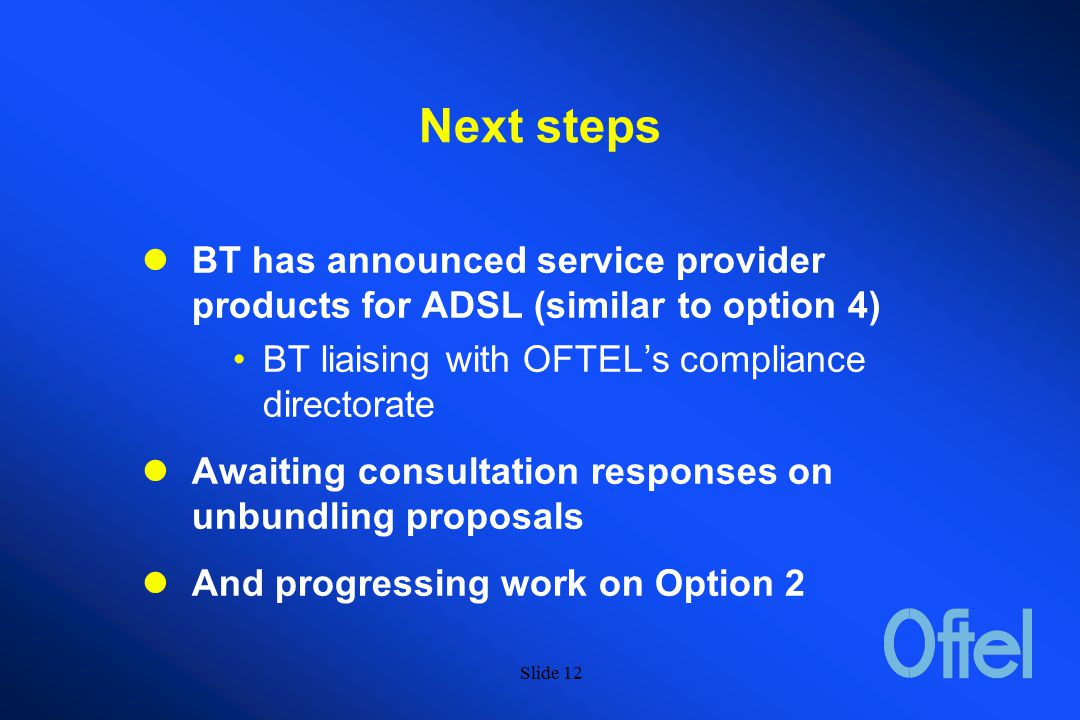 Slide 11 OFTEL's conclusions on consultative responses The pros and cons of Options 2 and 4 tend to balance each other Need to get the best of both Stimulate competition in both Service Providers and Operator markets Differing needs of residential and SME could be met