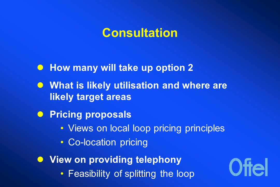 Slide 12 Next steps BT has announced service provider products for ADSL (similar to option 4) BT liaising with OFTEL's compliance directorate Awaiting consultation responses on unbundling proposals And progressing work on Option 2