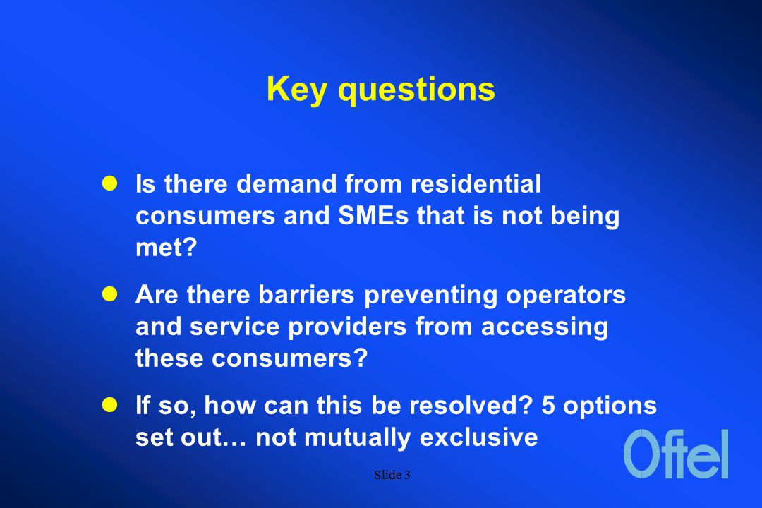Slide 2 Access to Bandwidth OFTEL Consultative Document (Dec 98) Access to bandwidth - Bringing higher bandwidth services to the consumer Focused on access to higher bandwidth using DSL technology over BT's local loop
