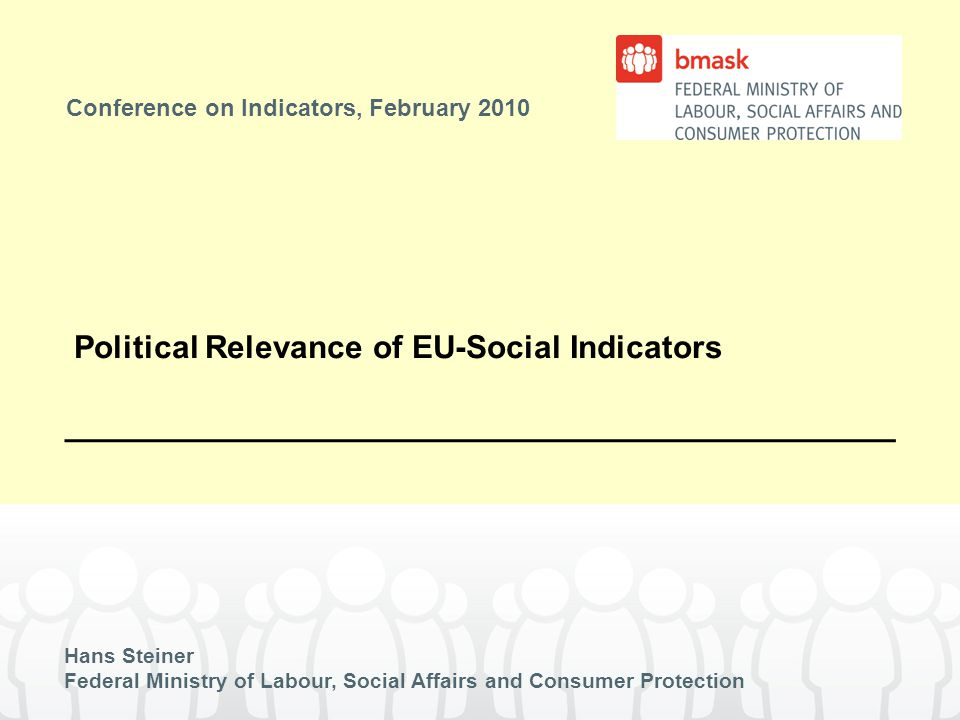 Conference on Indicators, February 2010 Hans Steiner Federal Ministry of Labour, Social Affairs and Consumer Protection Political Relevance of EU-Social Indicators