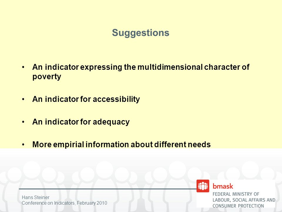 Hans Steiner Conference on Indicators, February 2010 Suggestions An indicator expressing the multidimensional character of poverty An indicator for accessibility An indicator for adequacy More empirial information about different needs