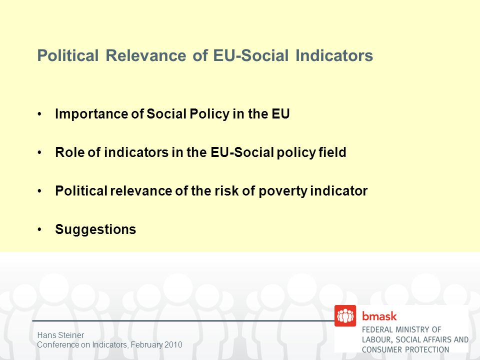 "Hans Steiner Conference on Indicators, February 2010 Importance of Social Policy in the EU No main policy area in the EU More importance during last 15 years, but core activities in the competence of member states Soft policy instrument: ""Open method of coordination Vague common social objectives"