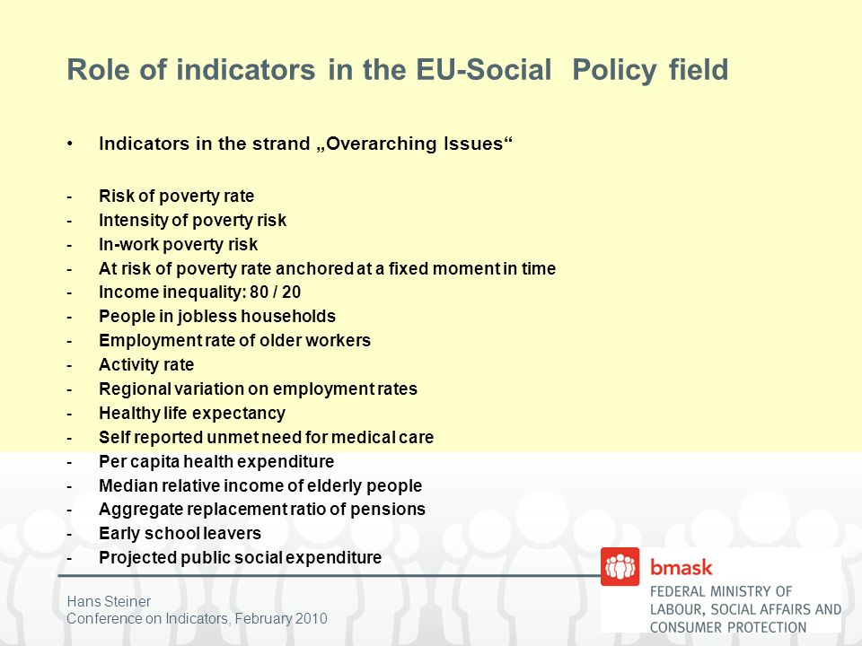 "Hans Steiner Conference on Indicators, February 2010 Role of indicators in the EU-Social Policy field Indicators in the strand ""Overarching Issues -Risk of poverty rate -Intensity of poverty risk -In-work poverty risk -At risk of poverty rate anchored at a fixed moment in time -Income inequality: 80 / 20 -People in jobless households -Employment rate of older workers -Activity rate -Regional variation on employment rates -Healthy life expectancy -Self reported unmet need for medical care -Per capita health expenditure -Median relative income of elderly people -Aggregate replacement ratio of pensions -Early school leavers -Projected public social expenditure"