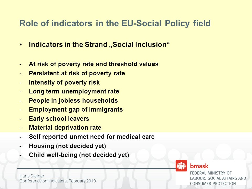 "Hans Steiner Conference on Indicators, February 2010 Role of indicators in the EU-Social Policy field Indicators in the Strand ""Social Inclusion -At risk of poverty rate and threshold values -Persistent at risk of poverty rate -Intensity of poverty risk -Long term unemployment rate -People in jobless households -Employment gap of immigrants -Early school leavers -Material deprivation rate -Self reported unmet need for medical care -Housing (not decided yet) -Child well-being (not decided yet)"