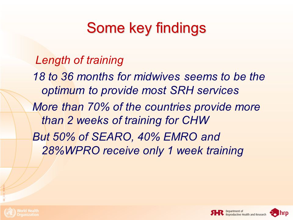 08_XXX_MM19 Some key findings Length of training 18 to 36 months for midwives seems to be the optimum to provide most SRH services More than 70% of the countries provide more than 2 weeks of training for CHW But 50% of SEARO, 40% EMRO and 28%WPRO receive only 1 week training