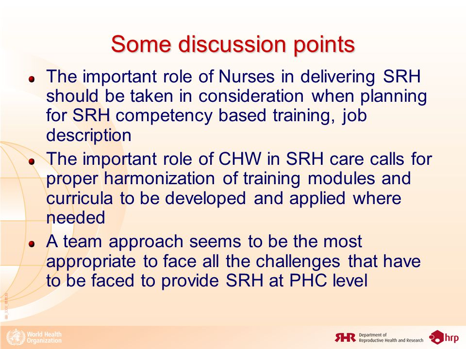 08_XXX_MM20 Some discussion points The important role of Nurses in delivering SRH should be taken in consideration when planning for SRH competency based training, job description The important role of CHW in SRH care calls for proper harmonization of training modules and curricula to be developed and applied where needed A team approach seems to be the most appropriate to face all the challenges that have to be faced to provide SRH at PHC level
