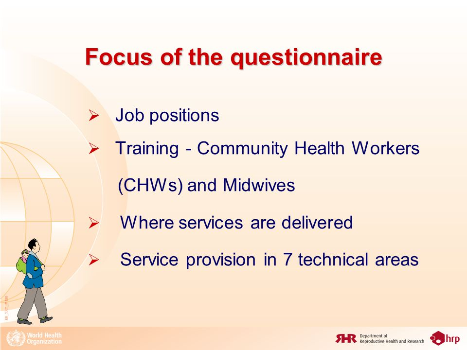 08_XXX_MM8 Focus of the questionnaire  Job positions  Training - Community Health Workers (CHWs) and Midwives  Where services are delivered  Service provision in 7 technical areas