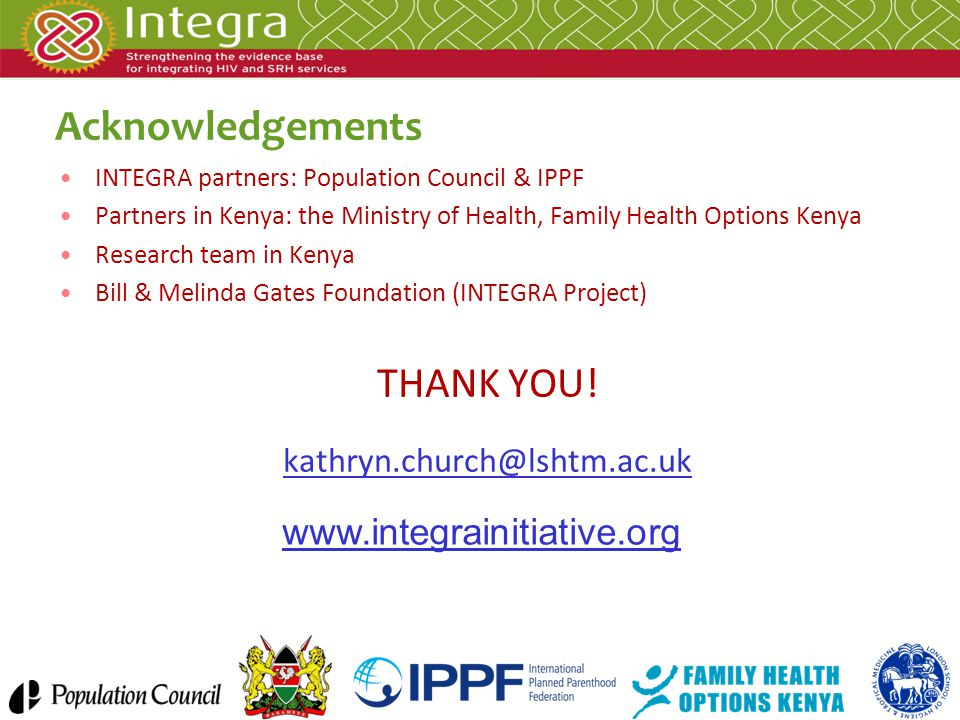 Acknowledgements INTEGRA partners: Population Council & IPPF Partners in Kenya: the Ministry of Health, Family Health Options Kenya Research team in Kenya Bill & Melinda Gates Foundation (INTEGRA Project) THANK YOU.